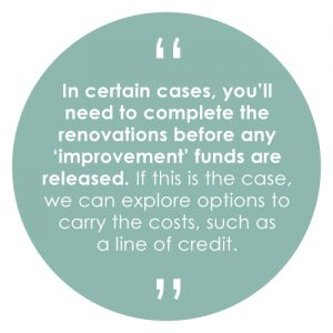 n certain cases, you'll need to complete the renovations before any 'improvement' funds are released. If this is the case, we can explore options to carry the costs, such as a line of credit.